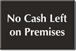 Engraved No Cash Left On Premises Sign