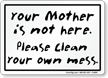 You Mother Not Here Please Clean Mess Sign